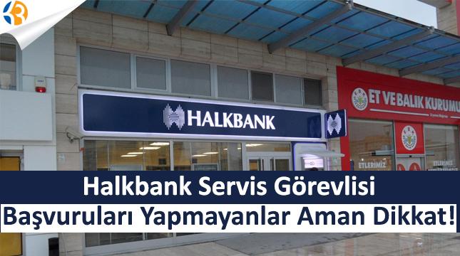 Halkbank Servis Görevlisi Başvuruları Yapmayanlar Aman Dikkat!