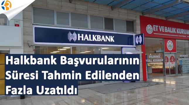 Halkbank Başvurularının Süresi Tahmin Edilenden Fazla Uzatıldı!