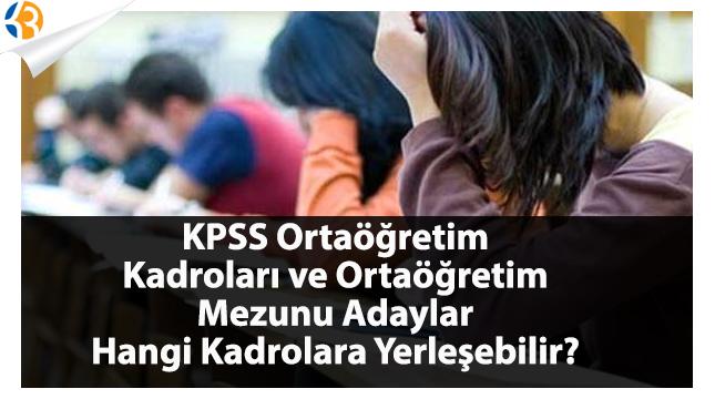 KPSS Ortaöğretim Kadroları ve Ortaöğretim Mezunu Adaylar Hangi Kadrolara Yerleşebilir?