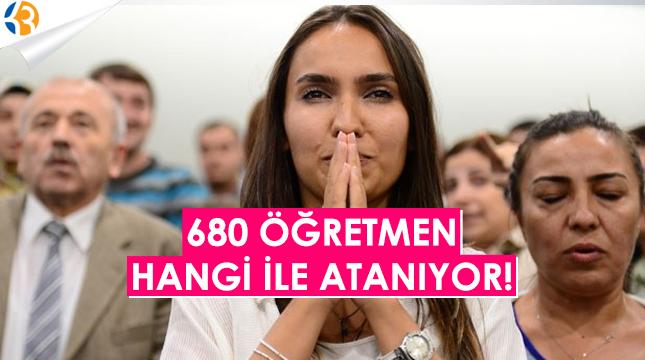 680 Öğretmen Hangi İle Atanıyor...
