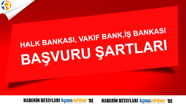 Halkbank, Vakıfbank, İş Bankası personel alımı şartları;