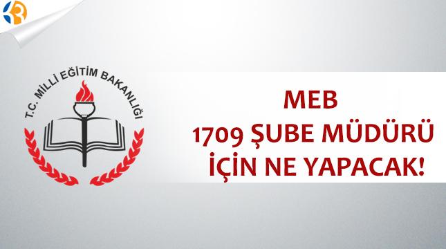 MEB 1709 Şube Müdürü İçin Ne Yapacak?